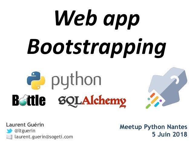 Web app Bootstrapping Laurent Guérin @ltguerin laurent.guerin@sogeti.com Meetup Python Nantes 5 Juin 2018