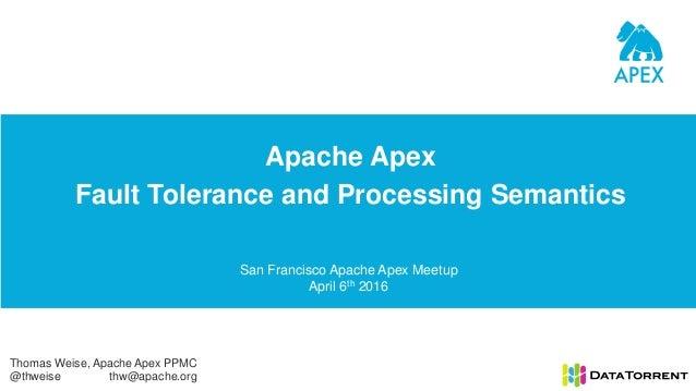 Apache Apex Fault Tolerance and Processing Semantics San Francisco Apache Apex Meetup April 6th 2016 Thomas Weise, Apache ...