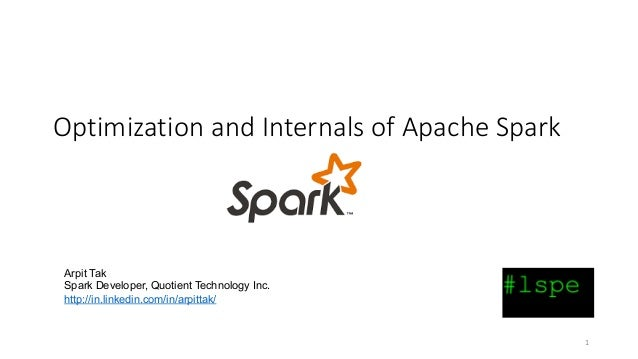 1 OptimizationandInternalsofApacheSpark Arpit Tak Spark Developer, Quotient Technology Inc. http://in.linkedin.com/i...
