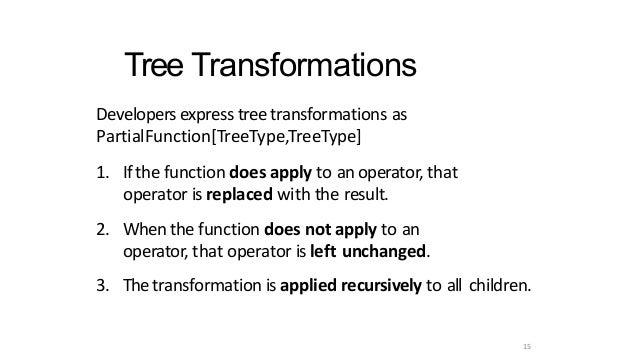 15 Tree Transformations Developersexpresstreetransformations as PartialFunction[TreeType,TreeType] 1. Ifthefunctiond...