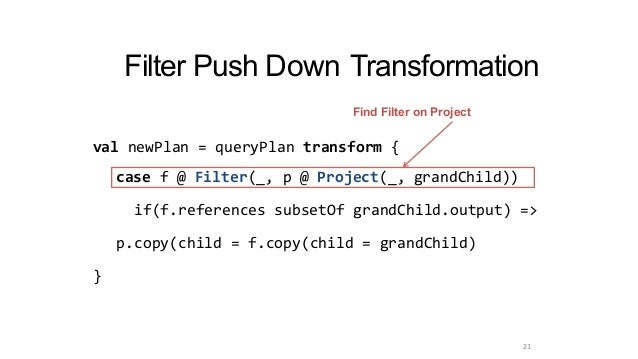 Filter Push Down Transformation case f @ Filter(_, p @ Project(_, grandChild)) if(f.references subsetOf grandChild.output)...