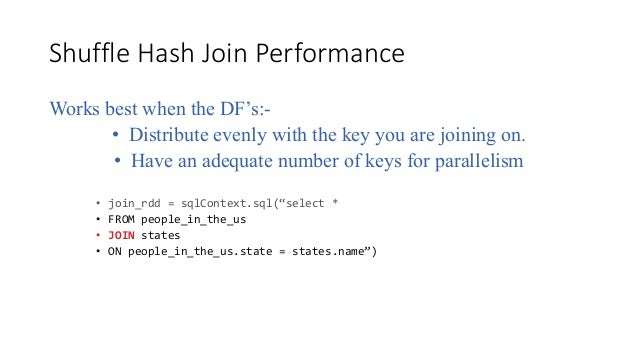 ShuffleHashJoinPerformance Works best when the DF's:- • Distribute evenly with the key you are joining on. • Have an ad...