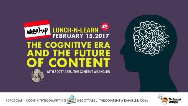 #SFCSCMP	 #COGNITIVECOMPUTING @SCOTTABEL THECONTENTWRANGLER.COM AND THE FUTURE THE COGNITIVE ERA FEBRUARY 15,2017 OF CONTE...