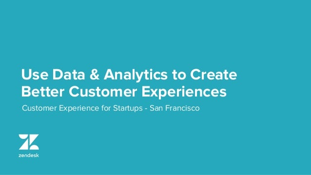 Use Data & Analytics to Create Better Customer Experiences Customer Experience for Startups - San Francisco
