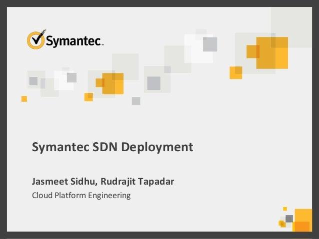 Symantec SDN Deployment Jasmeet Sidhu, Rudrajit Tapadar Cloud Platform Engineering