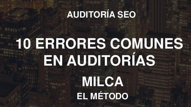 MILCA AUDITORÍA SEO EL MÉTODO 10 ERRORES COMUNES EN AUDITORÍAS