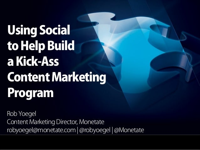Using Socialto Help Builda Kick-AssContent MarketingProgramRob YoegelContent Marketing Director, Monetaterobyoegel@monetat...