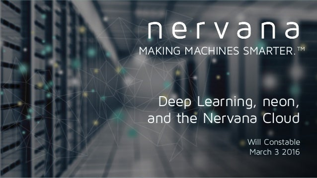 Proprietary and confidential. Do not distribute. Deep Learning, neon, and the Nervana Cloud Will Constable March 3 2016 MAK...