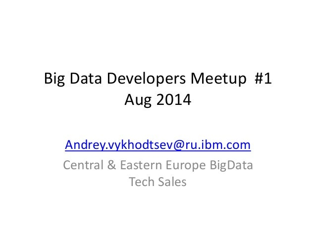 Big Data Developers Meetup #1 Aug 2014  Andrey.vykhodtsev@ru.ibm.com  Central & Eastern Europe BigData Tech Sales