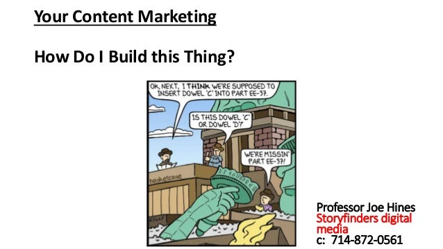 Your Content Marketing How Do I Build this Thing? Professor Joe Hines Storyfinders digital media c: 714-872-0561