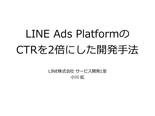 LINE Ads Platformの CTRを2倍にした開発⼿法 LINE株式会社 サービス開発1室 ⼩川 拡