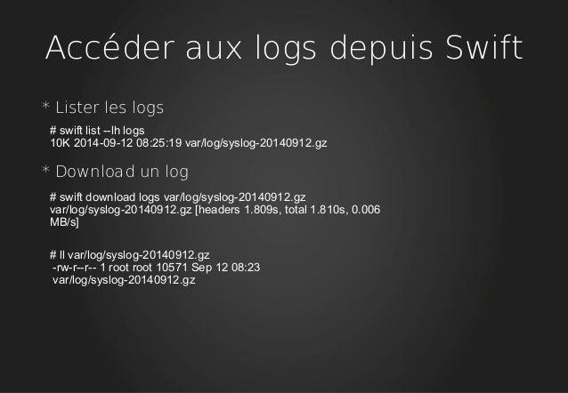 Accéder aux logs depuis Swift * Lister les logs # swift list --lh logs 10K 2014-09-12 08:25:19 var/log/syslog-20140912.gz ...