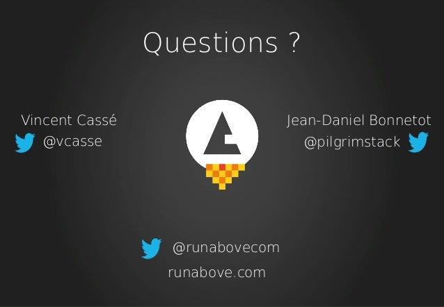 Questions ? Vincent Cassé @vcasse Jean-Daniel Bonnetot @pilgrimstack @runabovecom runabove.com