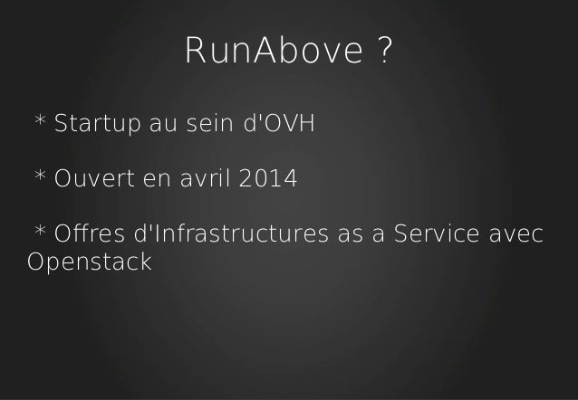 RunAbove ? * Startup au sein d'OVH * Ouvert en avril 2014 * Ofres d'Infrastructures as a Service avec Openstack