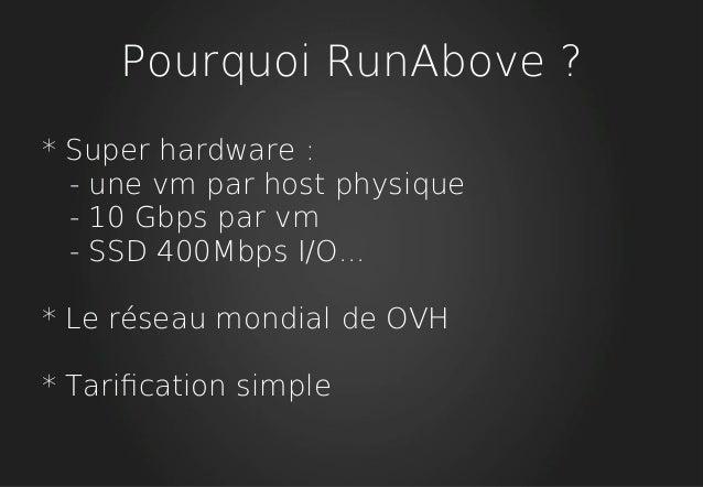 Pourquoi RunAbove ? * Super hardware : - une vm par host physique - 10 Gbps par vm - SSD 400Mbps I/O... * Le réseau mondia...