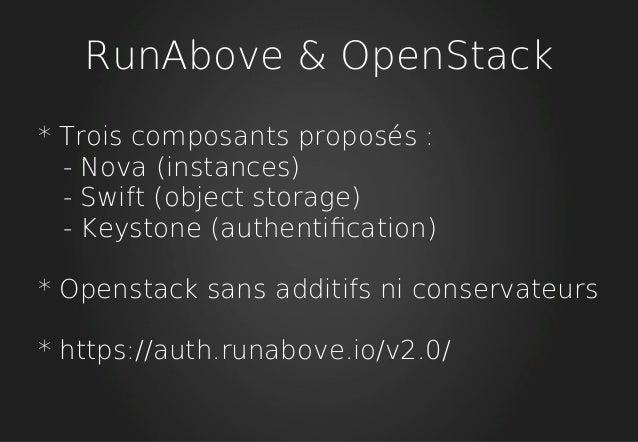 RunAbove & OpenStack * Trois composants proposés : - Nova (instances) - Swift (object storage) - Keystone (authentifcation...