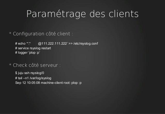 Paramétrage des clients * Confguration côté client : # echo '*.* @111.222.111.222' >> /etc/rsyslog.conf # service rsyslog ...