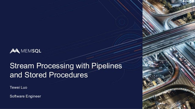 Stream Processing with Pipelines and Stored Procedures Tewei Luo Software Engineer