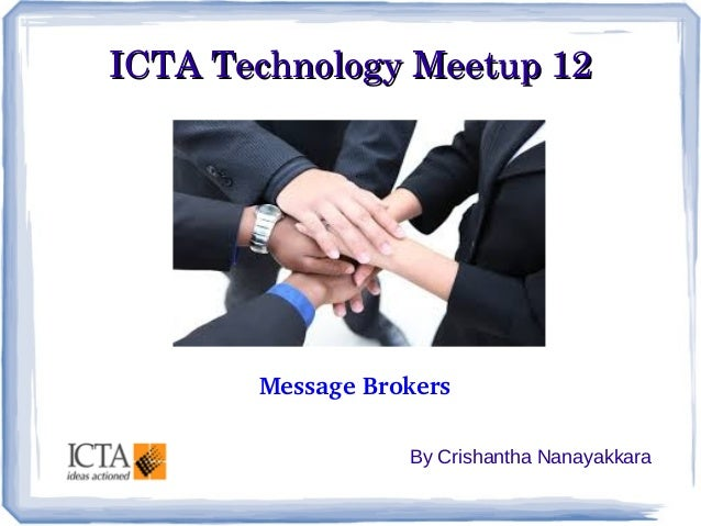 ICTA Technology Meetup 12ICTA Technology Meetup 12 By Crishantha Nanayakkara Message Brokers