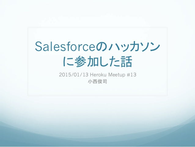 Salesforceのハッカソン に参加した話 2015/01/13 Heroku Meetup #13 小西俊司
