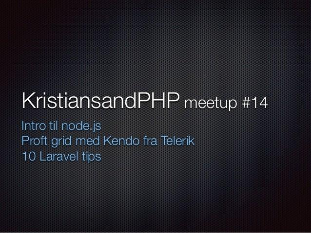 KristiansandPHP meetup #14 Intro til node.js Proft grid med Kendo fra Telerik 10 Laravel tips