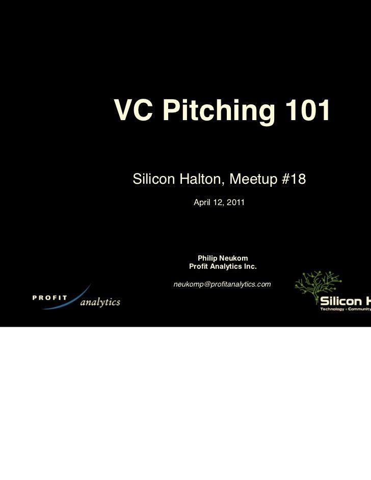VC Pitching 101 Silicon Halton, Meetup #18            April 12, 2011             Philip Neukom           Profit Analytics I...
