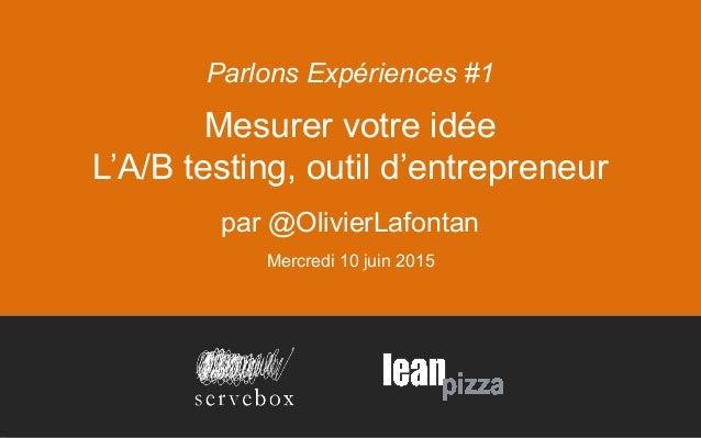 Mesurer votre idée L'A/B testing, outil d'entrepreneur par @OlivierLafontan Mercredi 10 juin 2015 Parlons Expériences #1