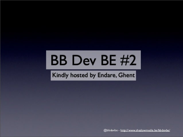 BB Dev BE #2Kindly hosted by Endare, Ghent                  @bbdevbe - http://www.shadowmedia.be/bbdevbe/