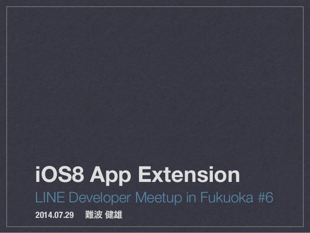 iOS8 App Extension LINE Developer Meetup in Fukuoka #6 2014.07.29 難波 健雄