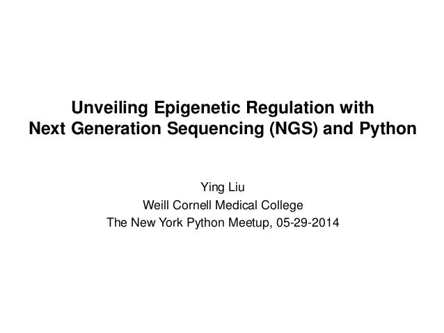 Unveiling Epigenetic Regulation with Next Generation Sequencing (NGS) and Python Ying Liu Weill Cornell Medical College Th...