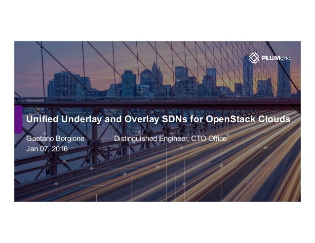 Unified Underlay and Overlay SDNs for OpenStack Clouds Gaetano Borgione Distinguished Engineer, CTO Office Jan 07, 2016
