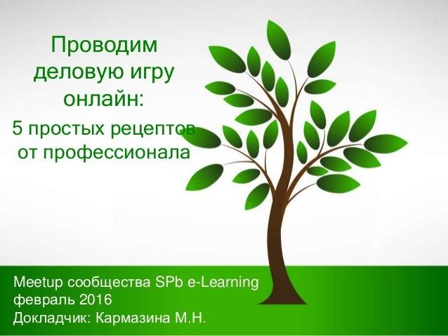 Проводим деловую игру онлайн: 5 простых рецептов от профессионала Meetup сообщества SPb e-Learning февраль 2016 Докладчик:...
