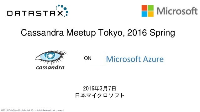 ©2015 DataStax Confidential. Do not distribute without consent. Cassandra Meetup Tokyo, 2016 Spring 2016年3月7日 日本マイクロソフト ON