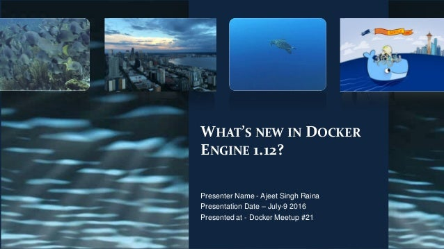 WHAT'S NEW IN DOCKER ENGINE 1.12? Presenter Name - Ajeet Singh Raina Presentation Date – July-9 2016 Presented at - Docker...