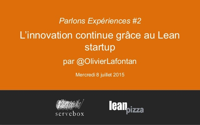 L'innovation continue grâce au Lean startup par @OlivierLafontan Mercredi 8 juillet 2015 Parlons Expériences #2