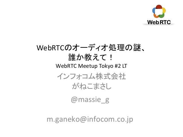 WebRTCのオーディオ処理の謎、 誰か教えて! WebRTC Meetup Tokyo #2 LT インフォコム株式会社 がねこまさし