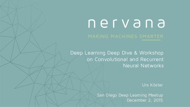 Deep Learning Deep Dive & Workshop on Convolutional and Recurrent Neural Networks Urs Köster San Diego Deep Learning Meetu...