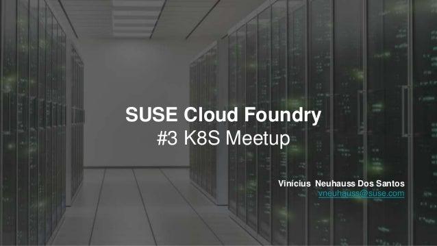 SUSE Cloud Foundry #3 K8S Meetup Vinícius Neuhauss Dos Santos vneuhauss@suse.com