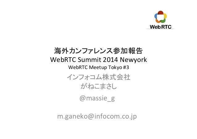 海外カンファレンス参加報告   WebRTC  Summit  2014  Newyork   WebRTC  Meetup  Tokyo  #3 インフォコム株式会社   がねこまさし