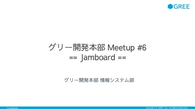 Confidential Copyright © GREE, Inc. All Rights Reserved. グリー開発本部 Meetup #6 == Jamboard == グリー開発本部 情報システム部