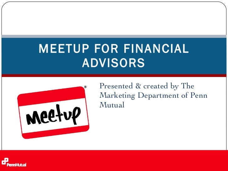 Presented & created by The Marketing Department of Penn Mutual  MEETUP FOR FINANCIAL ADVISORS