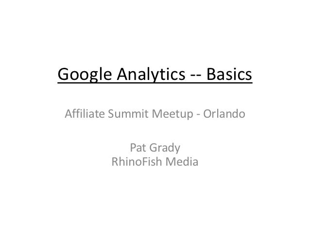 Google Analytics -- BasicsAffiliate Summit Meetup - Orlando           Pat Grady        RhinoFish Media
