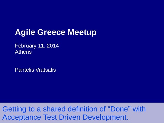 "Agile Greece Meetup February 11, 2014 Athens Pantelis Vratsalis  Getting to a shared definition of ""Done"" with Acceptance ..."