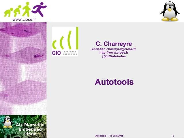 Autotools - 16 Juin 2015 1 www.ciose.fr AutotoolsAutotools C. CharreyreC. Charreyre christian.charreyre@ciose.frchristian....