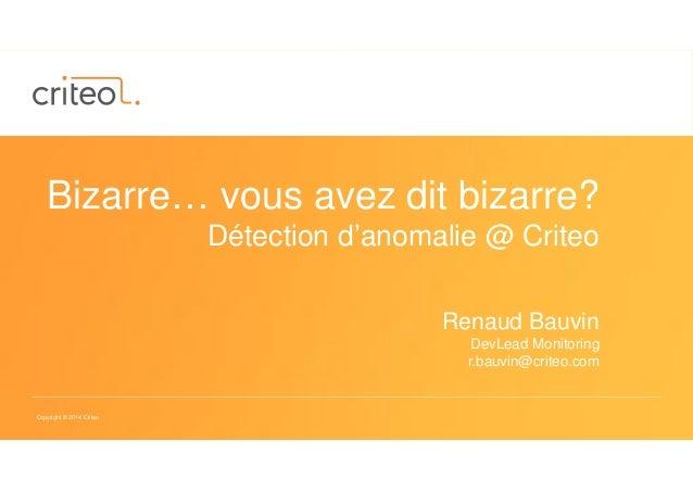 Copyright © 2014 Criteo Bizarre… vous avez dit bizarre? Détection d'anomalie @ Criteo Renaud Bauvin DevLead Monitoring r.b...
