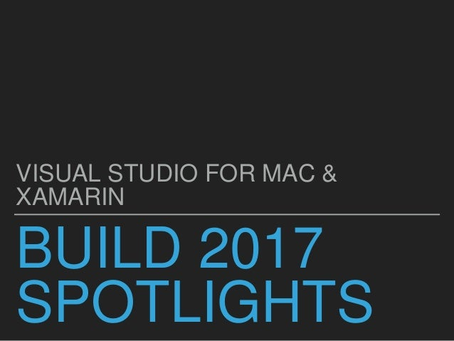 BUILD 2017 SPOTLIGHTS VISUAL STUDIO FOR MAC & XAMARIN