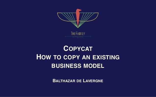 COPYCAT  HOW TO COPY AN EXISTING BUSINESS MODEL BALTHAZAR DE LAVERGNE