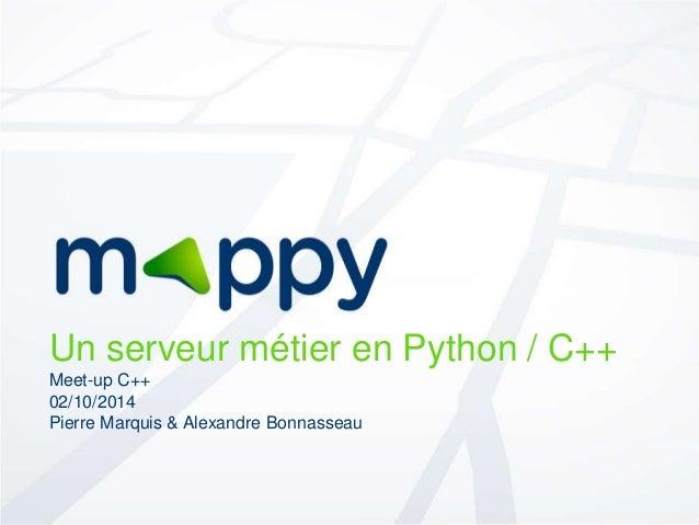 Un serveur métier en Python / C++  Meet-up C++  02/10/2014  Pierre Marquis & Alexandre Bonnasseau