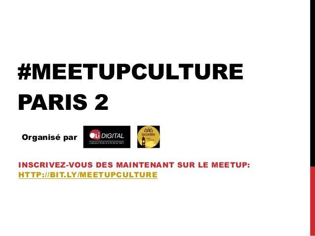 #MEETUPCULTURE PARIS 2 Organisé par INSCRIVEZ-VOUS DES MAINTENANT SUR LE MEETUP: HTTP://BIT.LY/MEETUPCULTURE