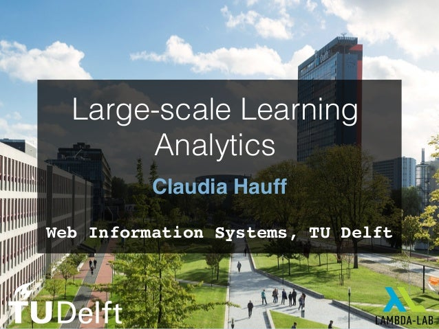 Claudia Hauff Web Information Systems, TU Delft Large-scale Learning Analytics